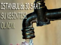 İstanbul'da sekiz ilçede 30 saat su kesintisi yapılacak